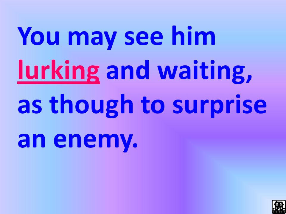 You may see him lurking and waiting, as though to surprise an enemy.