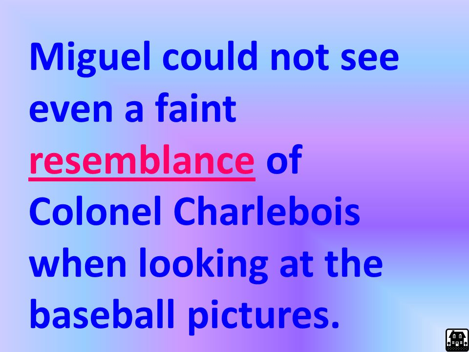 Miguel could not see even a faint resemblance of Colonel Charlebois when looking at the baseball pictures.