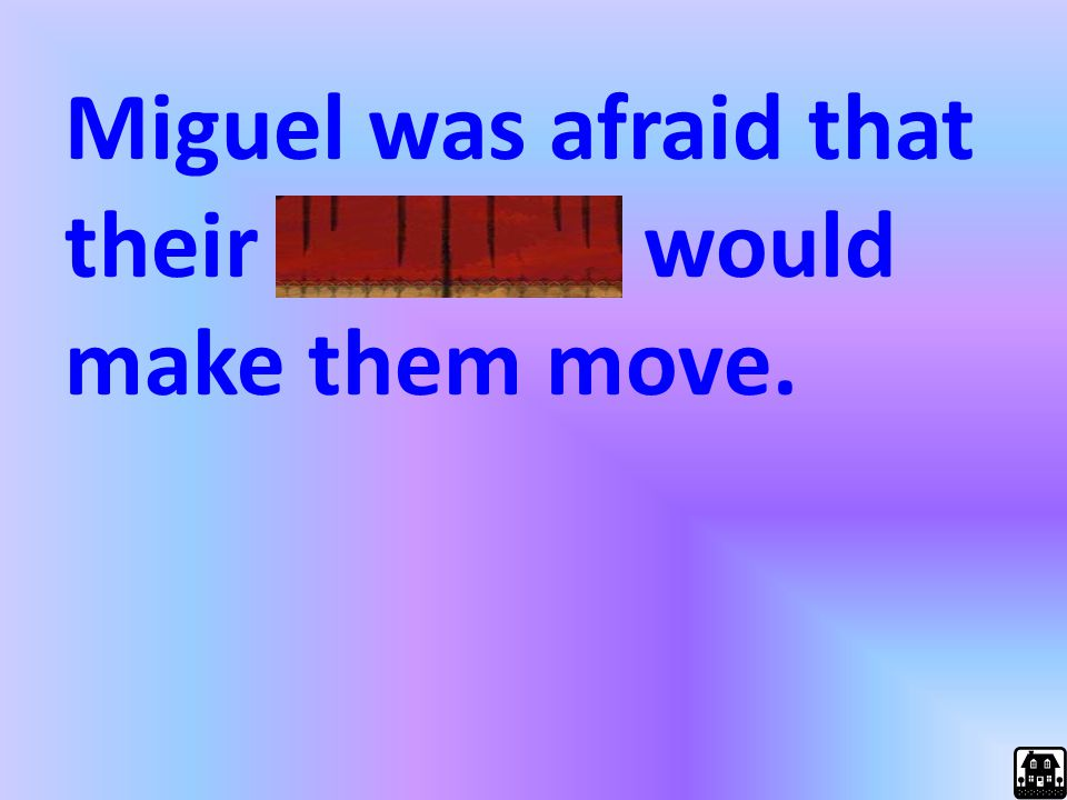 Miguel was afraid that their landlord would make them move.