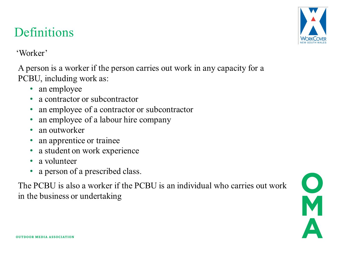 Definitions 'Worker' A person is a worker if the person carries out work in any capacity for a PCBU, including work as: