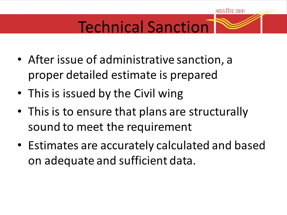 Technical Sanction After issue of administrative sanction, a proper detailed estimate is prepared. This is issued by the Civil wing.