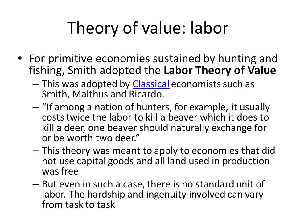 Theory of value: labor For primitive economies sustained by hunting and fishing, Smith adopted the Labor Theory of Value.