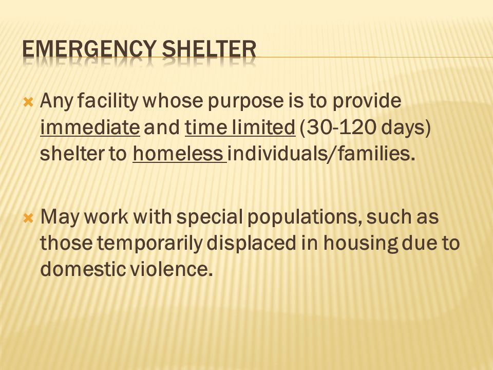 Emergency Shelter Any facility whose purpose is to provide immediate and time limited (30-120 days) shelter to homeless individuals/families.