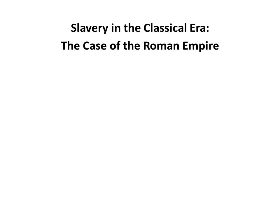 Slavery in the Classical Era: The Case of the Roman Empire