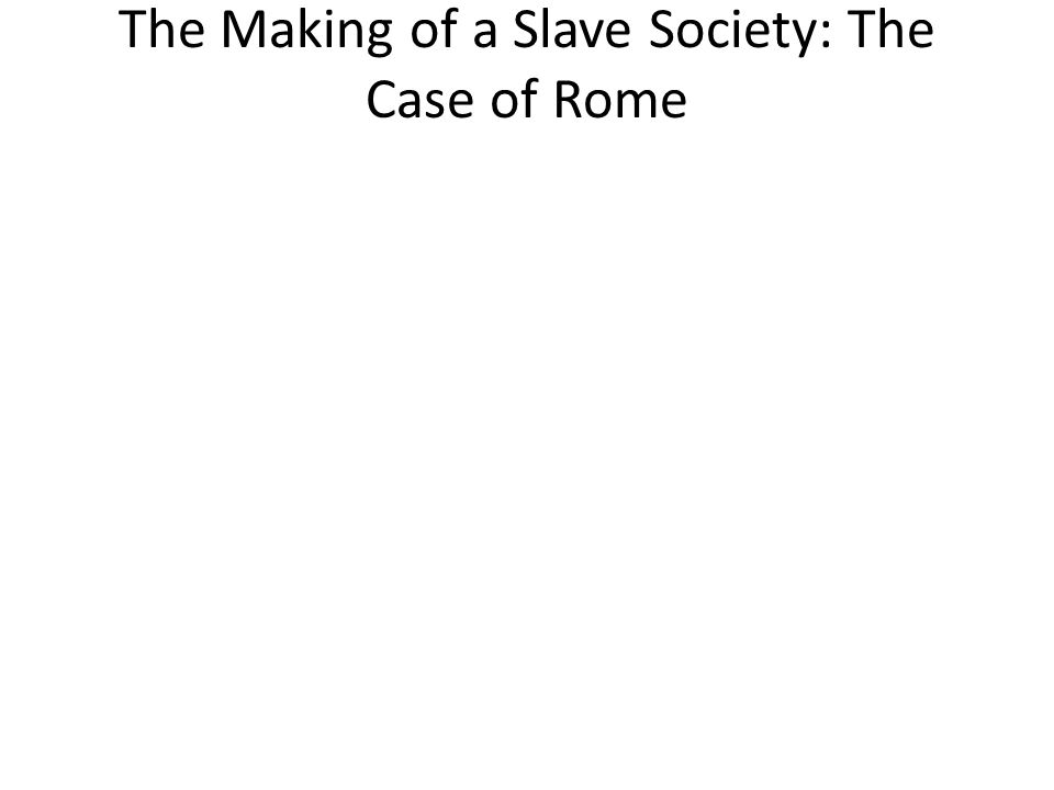 The Making of a Slave Society: The Case of Rome
