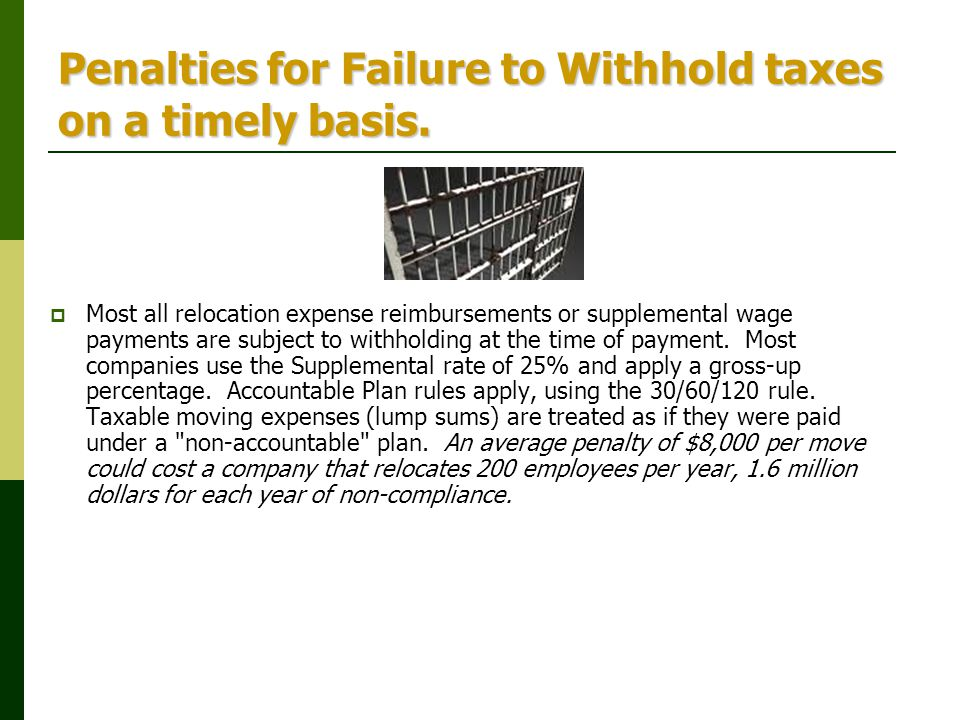 Penalties for Failure to Withhold taxes on a timely basis.