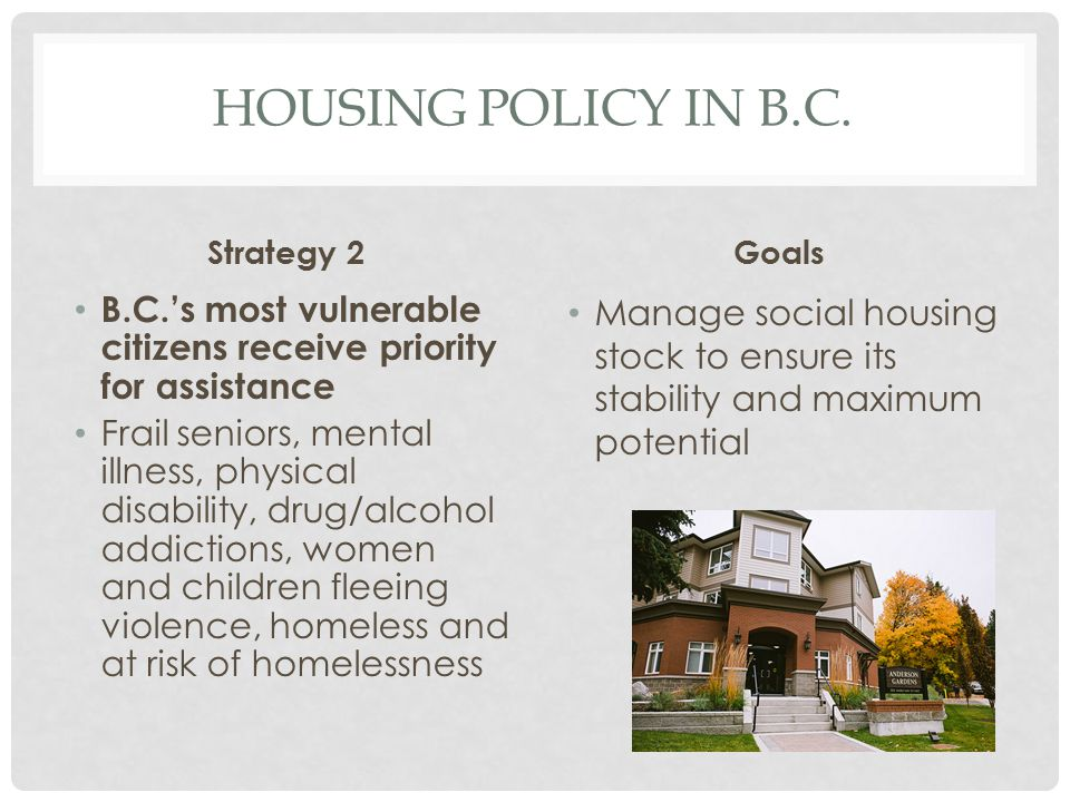 Housing Policy in b.c. Strategy 2. Goals. B.C.'s most vulnerable citizens receive priority for assistance.