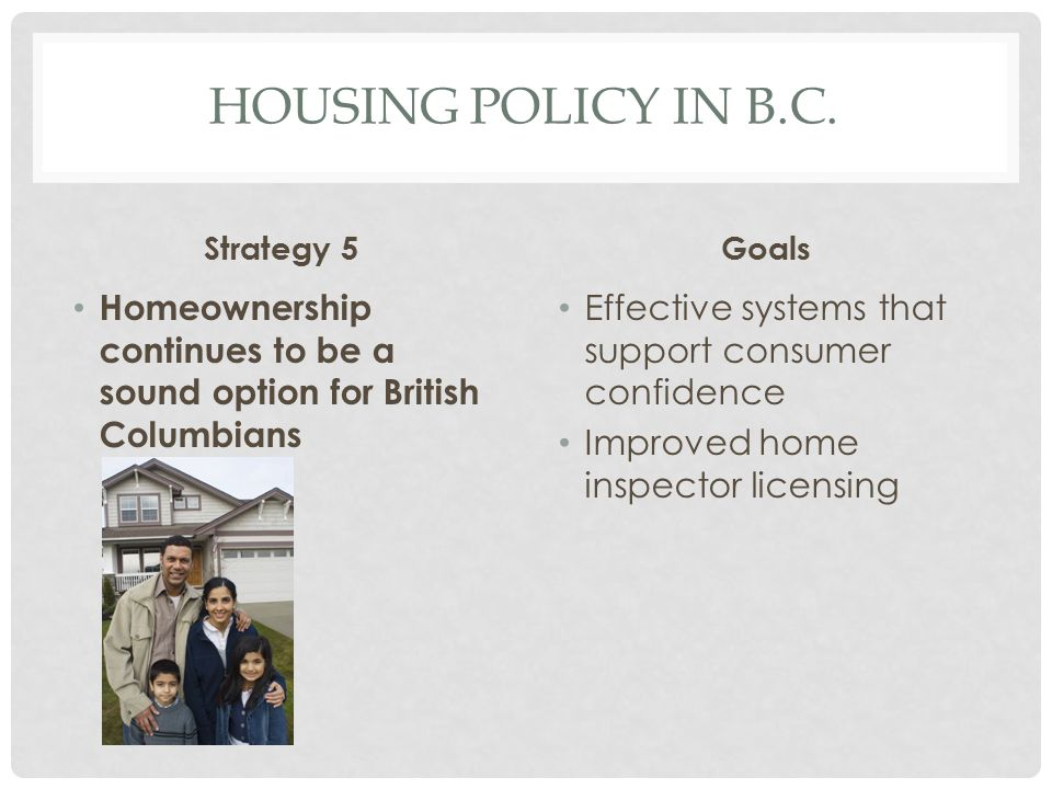 Housing Policy in b.c. Strategy 5. Goals. Homeownership continues to be a sound option for British Columbians.