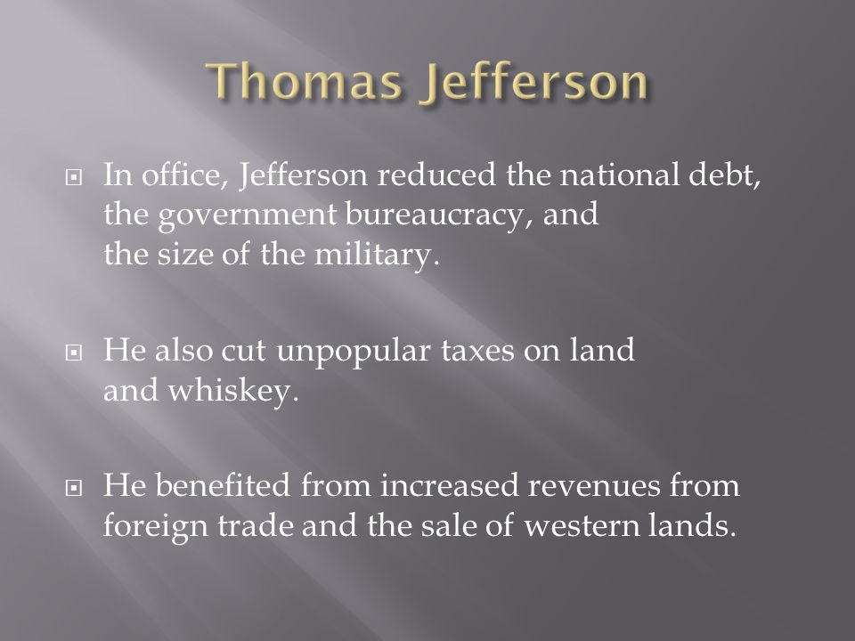 Thomas Jefferson In office, Jefferson reduced the national debt, the government bureaucracy, and the size of the military.