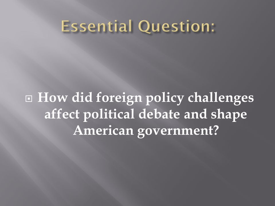 Essential Question: How did foreign policy challenges affect political debate and shape American government