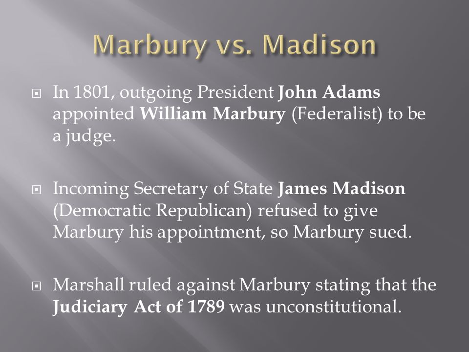 Marbury vs. Madison In 1801, outgoing President John Adams appointed William Marbury (Federalist) to be a judge.