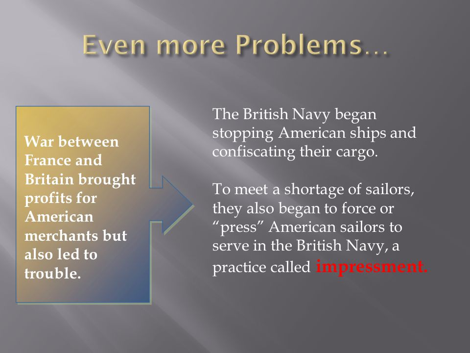 Even more Problems… The British Navy began stopping American ships and confiscating their cargo.