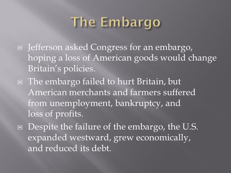The Embargo Jefferson asked Congress for an embargo, hoping a loss of American goods would change Britain's policies.