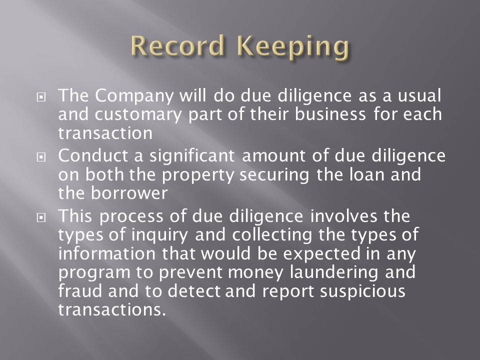 Record Keeping The Company will do due diligence as a usual and customary part of their business for each transaction.