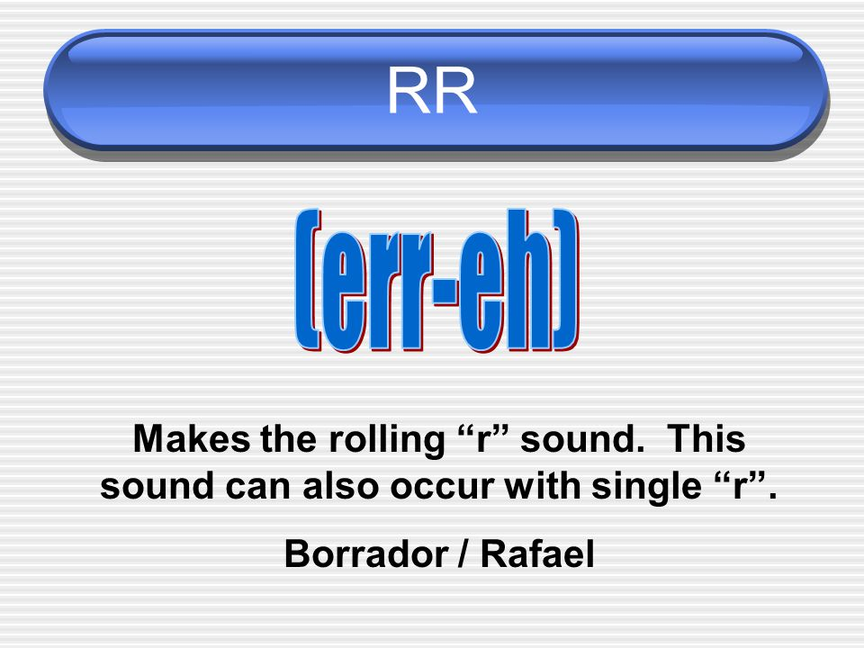 RR (err-eh) Makes the rolling r sound. This sound can also occur with single r .