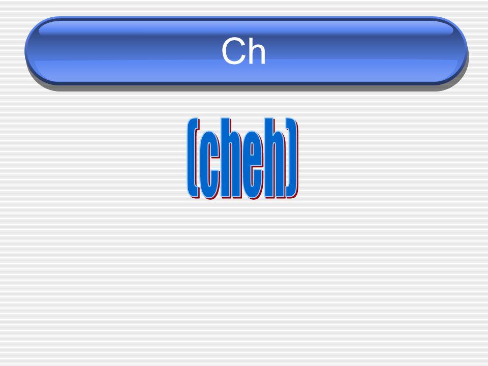Ch (cheh)