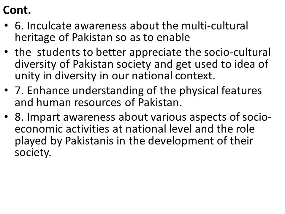 Cont. 6. Inculcate awareness about the multi-cultural heritage of Pakistan so as to enable.
