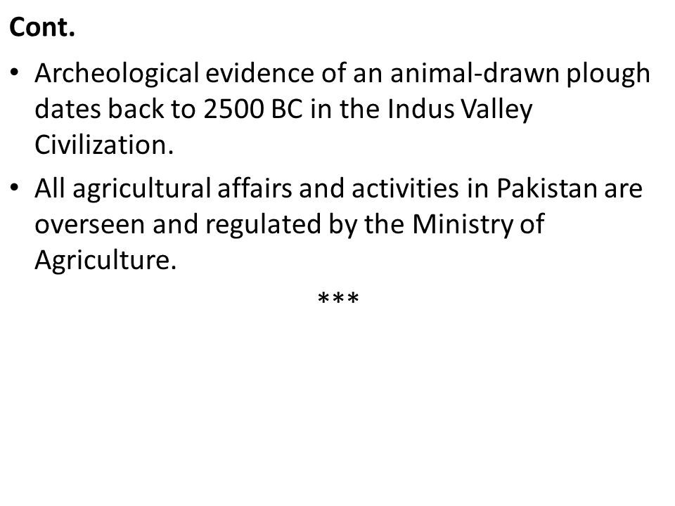 Cont. Archeological evidence of an animal-drawn plough dates back to 2500 BC in the Indus Valley Civilization.