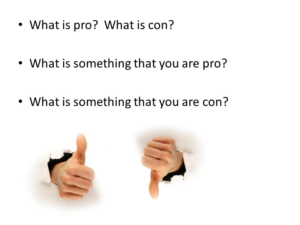 What is pro What is con What is something that you are pro What is something that you are con