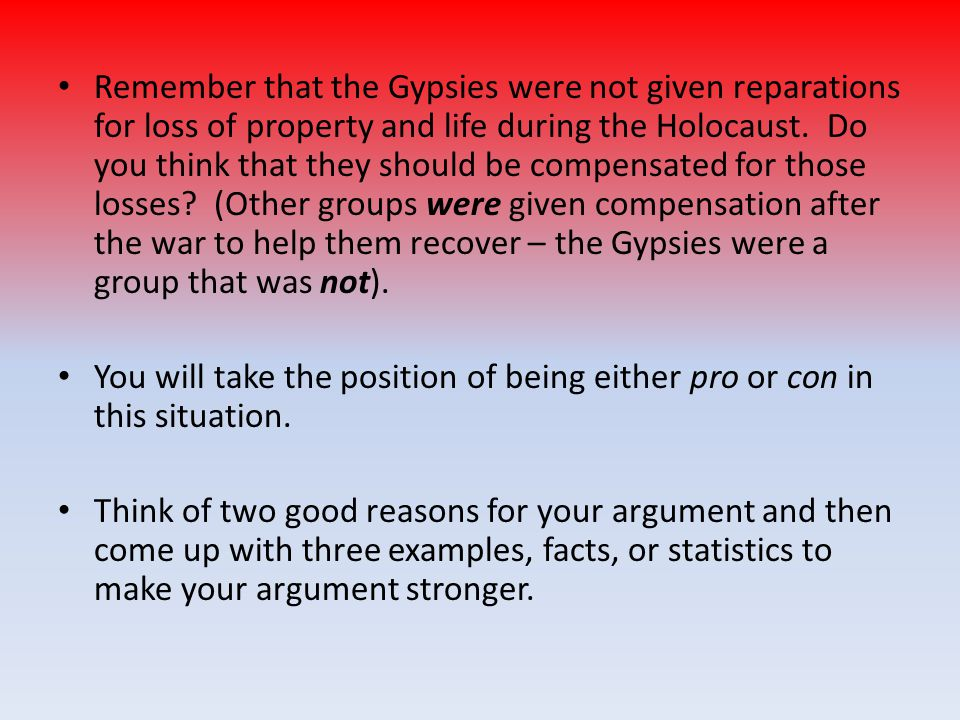 Remember that the Gypsies were not given reparations for loss of property and life during the Holocaust. Do you think that they should be compensated for those losses (Other groups were given compensation after the war to help them recover – the Gypsies were a group that was not).