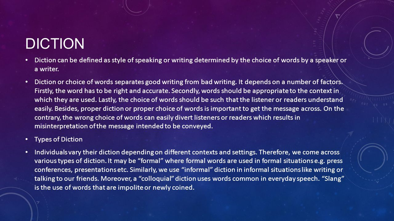diction Diction can be defined as style of speaking or writing determined by the choice of words by a speaker or a writer.