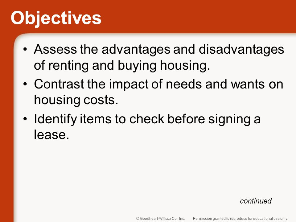 Objectives Assess the advantages and disadvantages of renting and buying housing. Contrast the impact of needs and wants on housing costs.