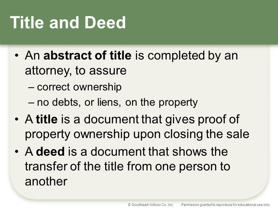 Title and Deed An abstract of title is completed by an attorney, to assure. correct ownership. no debts, or liens, on the property.