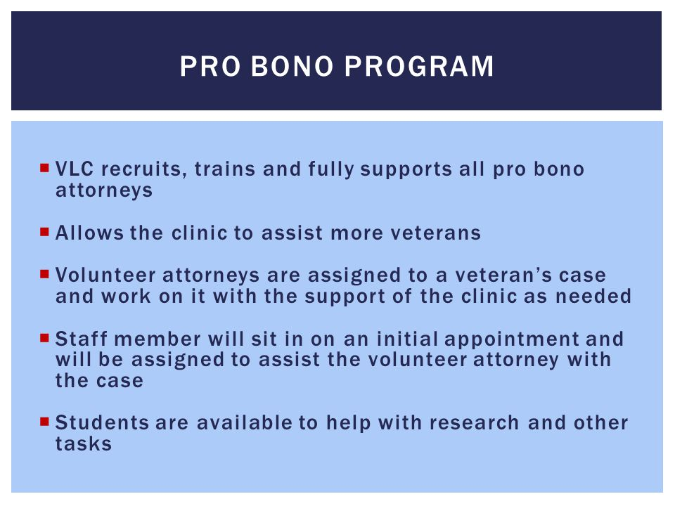 Pro bono program VLC recruits, trains and fully supports all pro bono attorneys. Allows the clinic to assist more veterans.