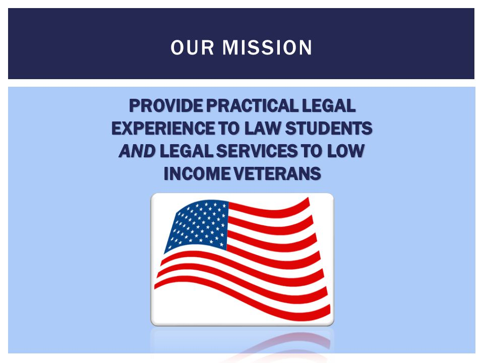 OUR MISSION PROVIDE PRACTICAL LEGAL EXPERIENCE TO LAW STUDENTS AND LEGAL SERVICES TO LOW INCOME VETERANS.