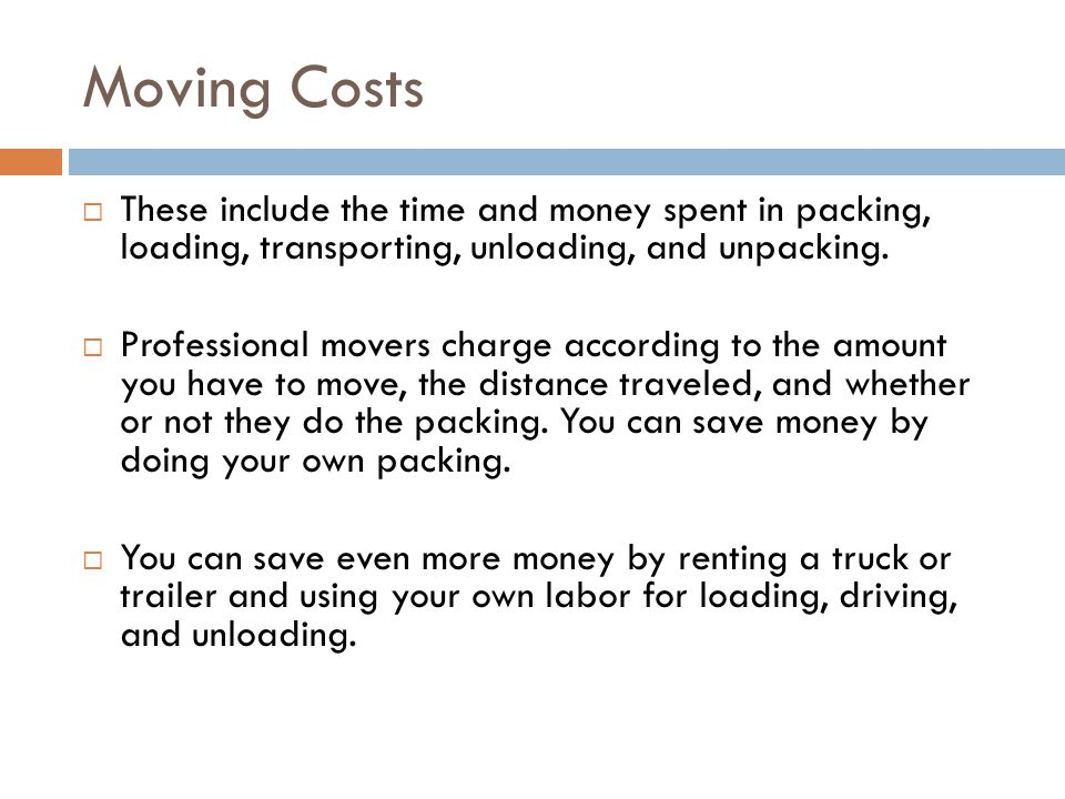 Moving Costs These include the time and money spent in packing, loading, transporting, unloading, and unpacking.