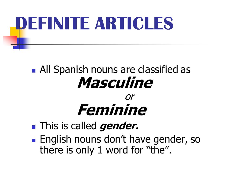 DEFINITE ARTICLES All Spanish nouns are classified as Masculine or Feminine. This is called gender.