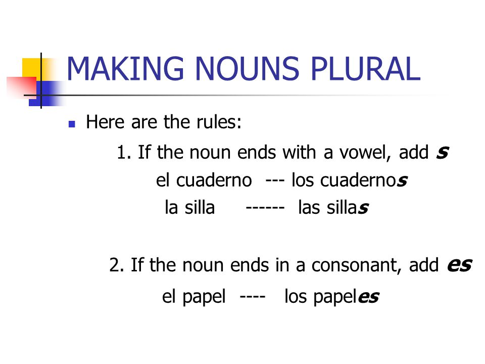 MAKING NOUNS PLURAL el papel ---- los papeles Here are the rules: