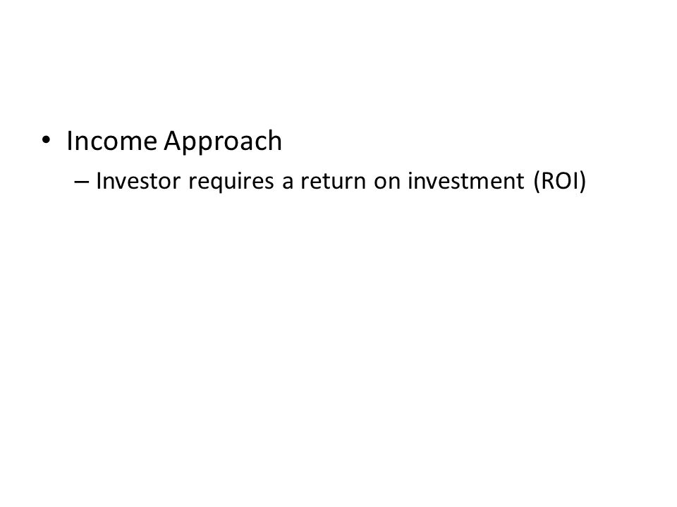 Income Approach Investor requires a return on investment (ROI)