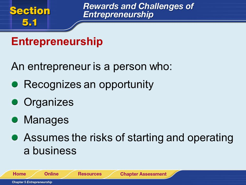 Entrepreneurship An entrepreneur is a person who: Recognizes an opportunity. Organizes. Manages.