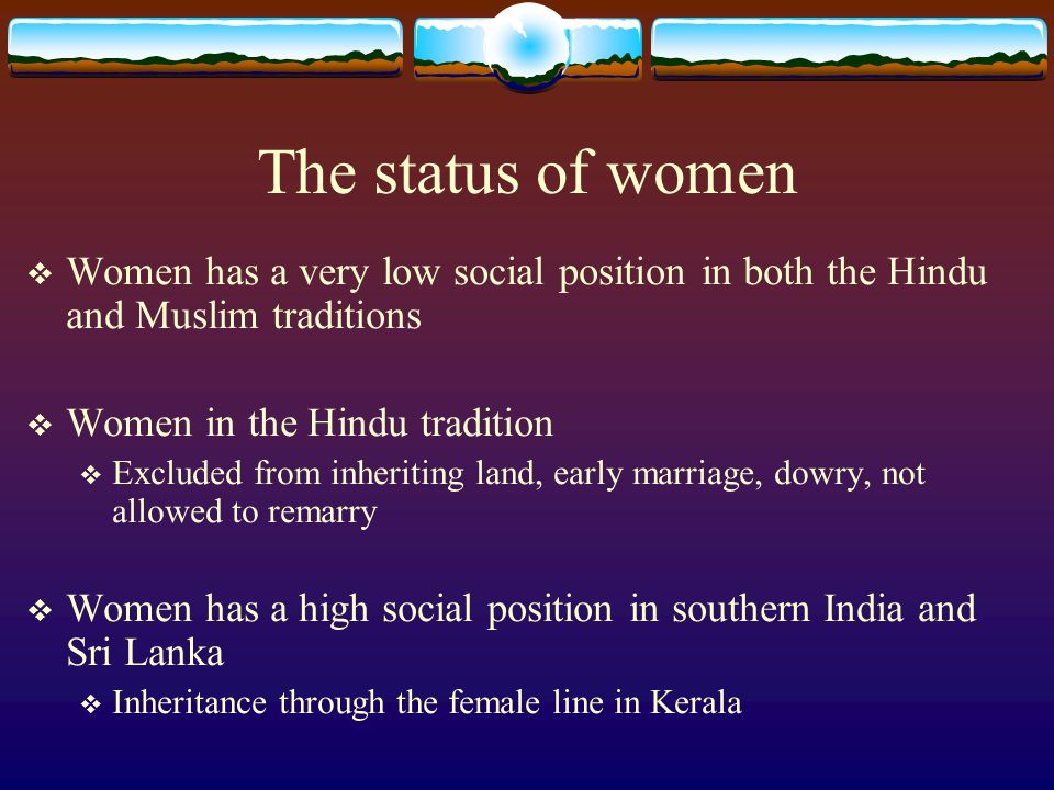 The status of women Women has a very low social position in both the Hindu and Muslim traditions. Women in the Hindu tradition.