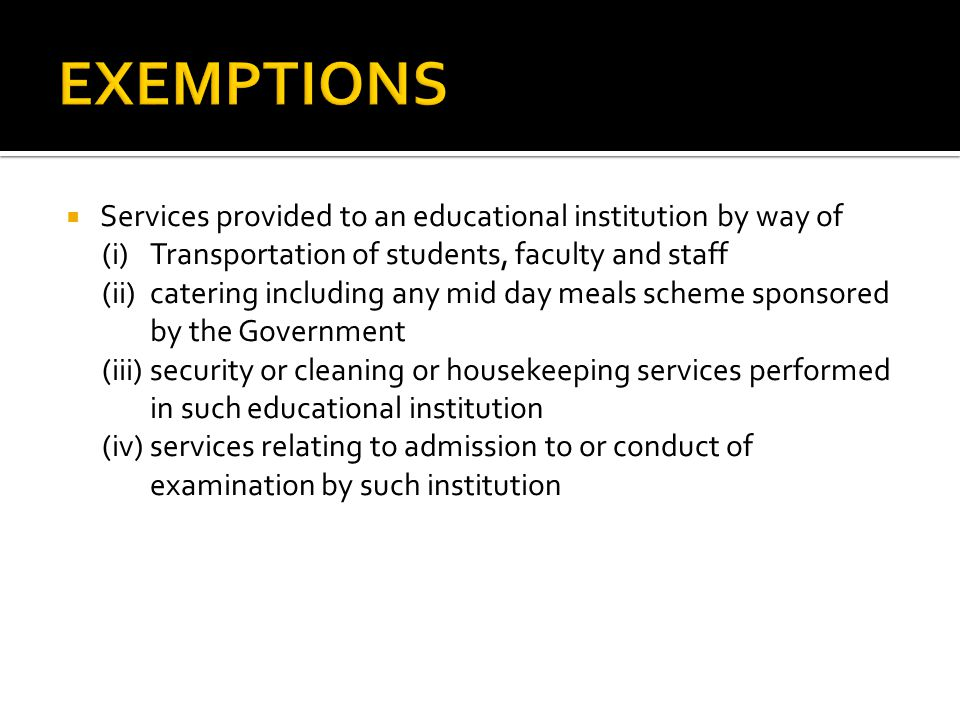 EXEMPTIONS Services provided to an educational institution by way of