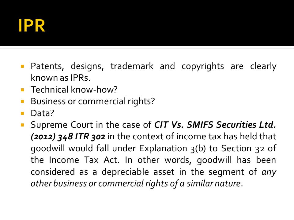 IPR Patents, designs, trademark and copyrights are clearly known as IPRs. Technical know-how Business or commercial rights