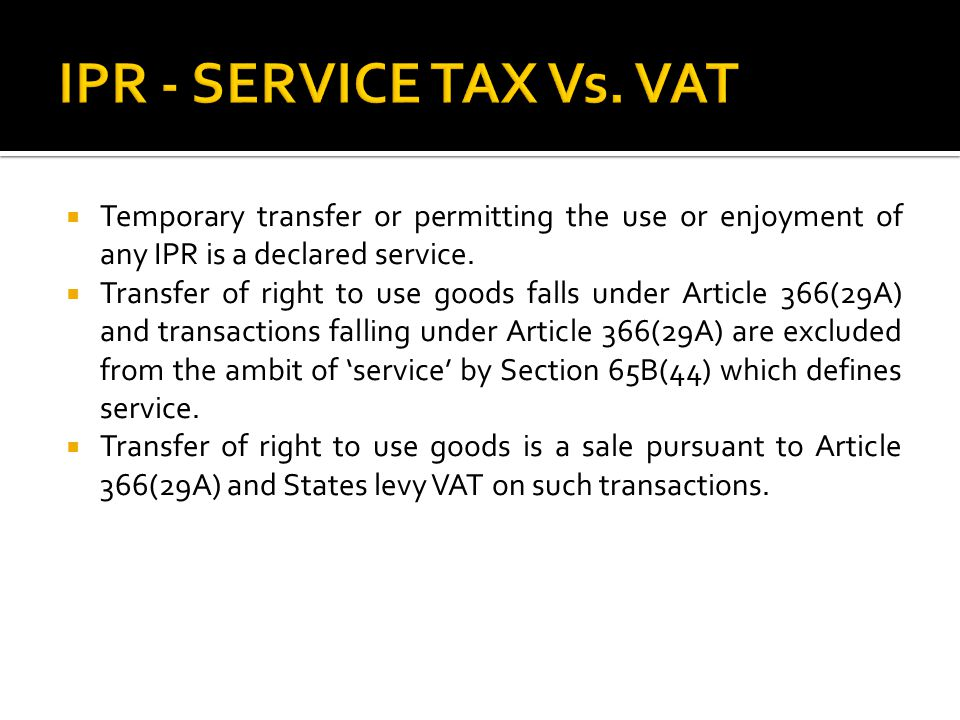 IPR - SERVICE TAX Vs. VAT Temporary transfer or permitting the use or enjoyment of any IPR is a declared service.