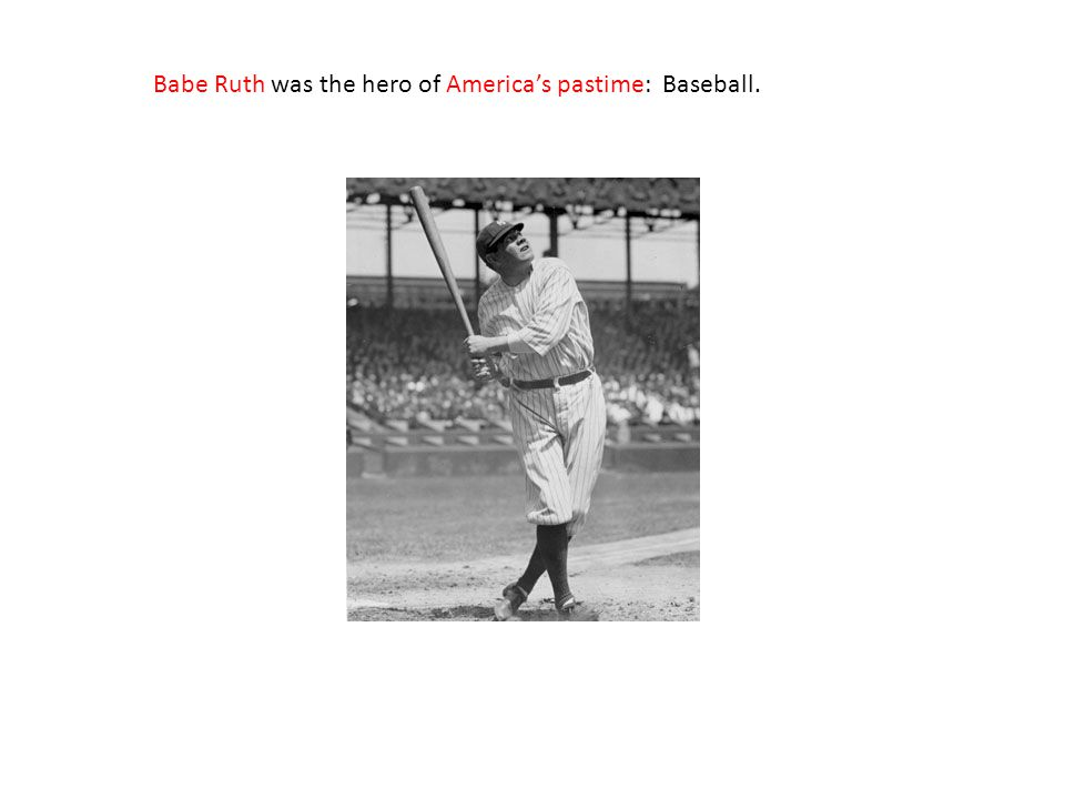 Babe Ruth was the hero of America's pastime: Baseball.