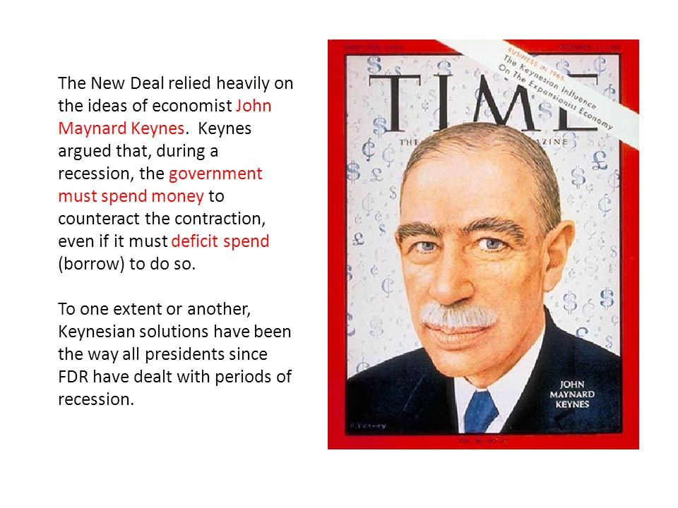 The New Deal relied heavily on the ideas of economist John Maynard Keynes. Keynes argued that, during a recession, the government must spend money to counteract the contraction, even if it must deficit spend (borrow) to do so.