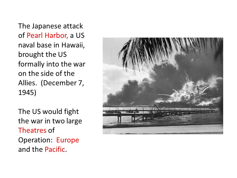 The Japanese attack of Pearl Harbor, a US naval base in Hawaii, brought the US formally into the war on the side of the Allies. (December 7, 1945)