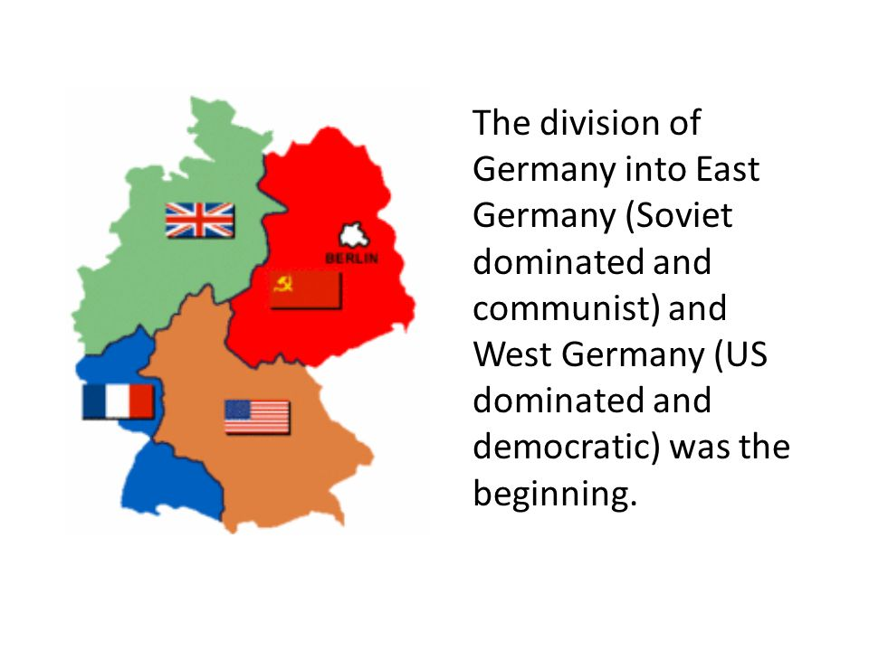 The division of Germany into East Germany (Soviet dominated and communist) and West Germany (US dominated and democratic) was the beginning.