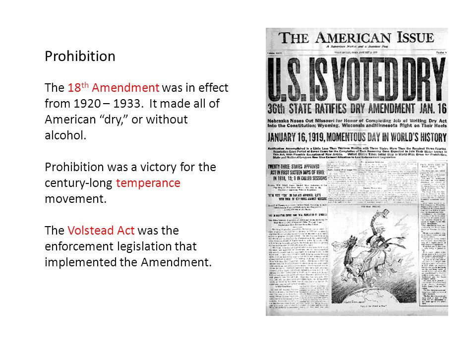 Prohibition The 18th Amendment was in effect from 1920 – 1933. It made all of American dry, or without alcohol.