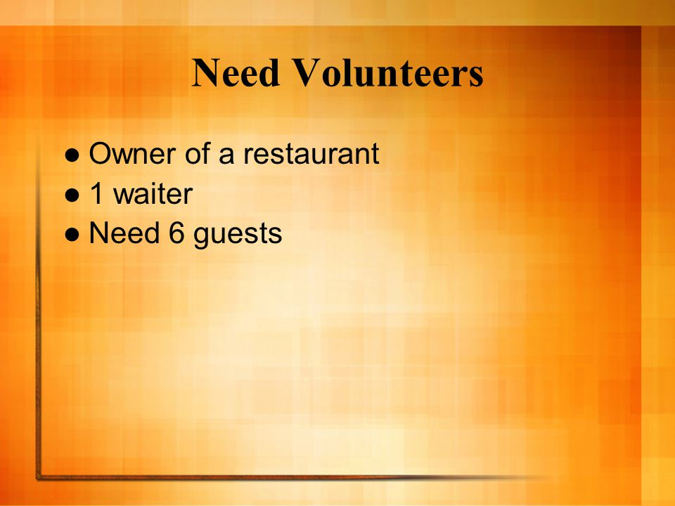 Need Volunteers Owner of a restaurant 1 waiter Need 6 guests