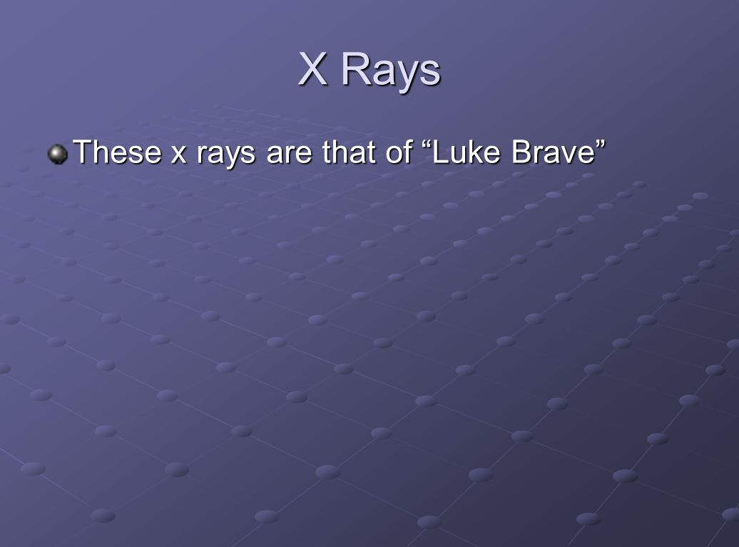 X Rays These x rays are that of Luke Brave