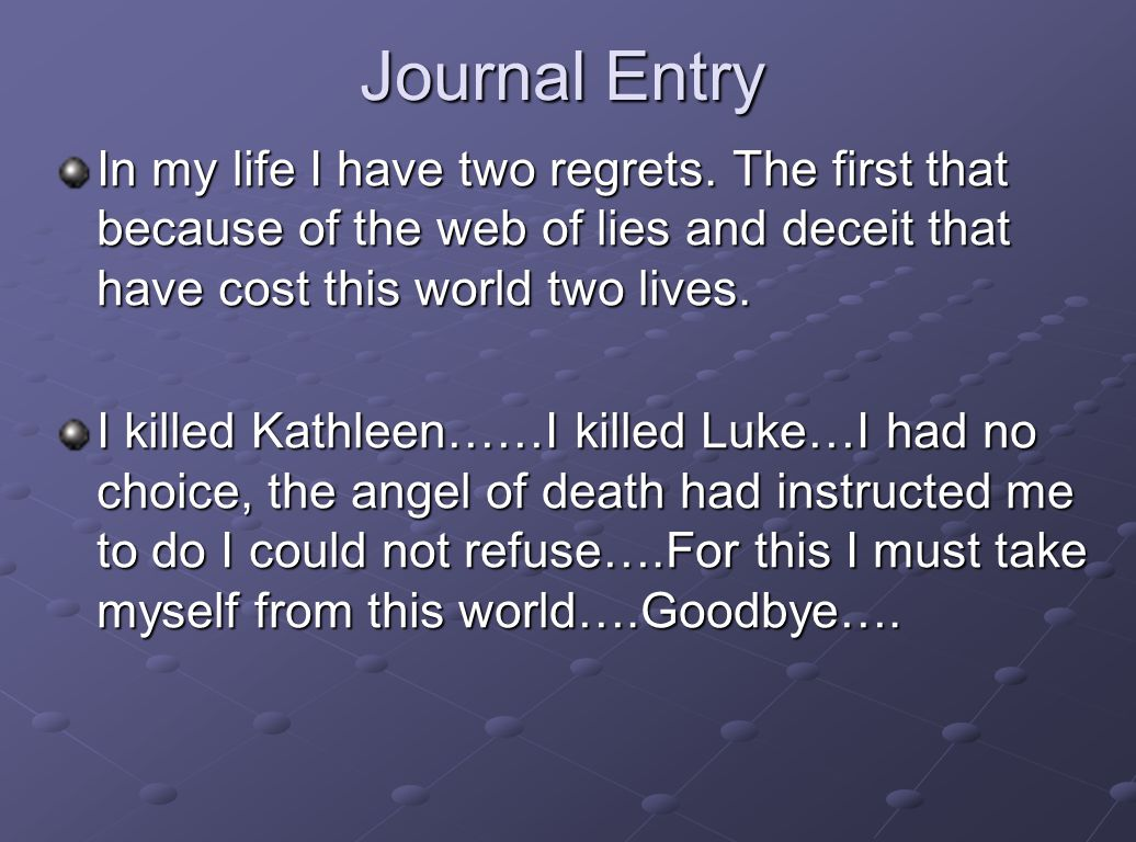 Journal Entry In my life I have two regrets. The first that because of the web of lies and deceit that have cost this world two lives.