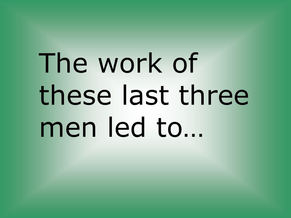 The work of these last three men led to…