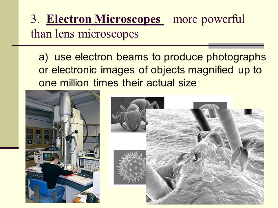 3. Electron Microscopes – more powerful than lens microscopes