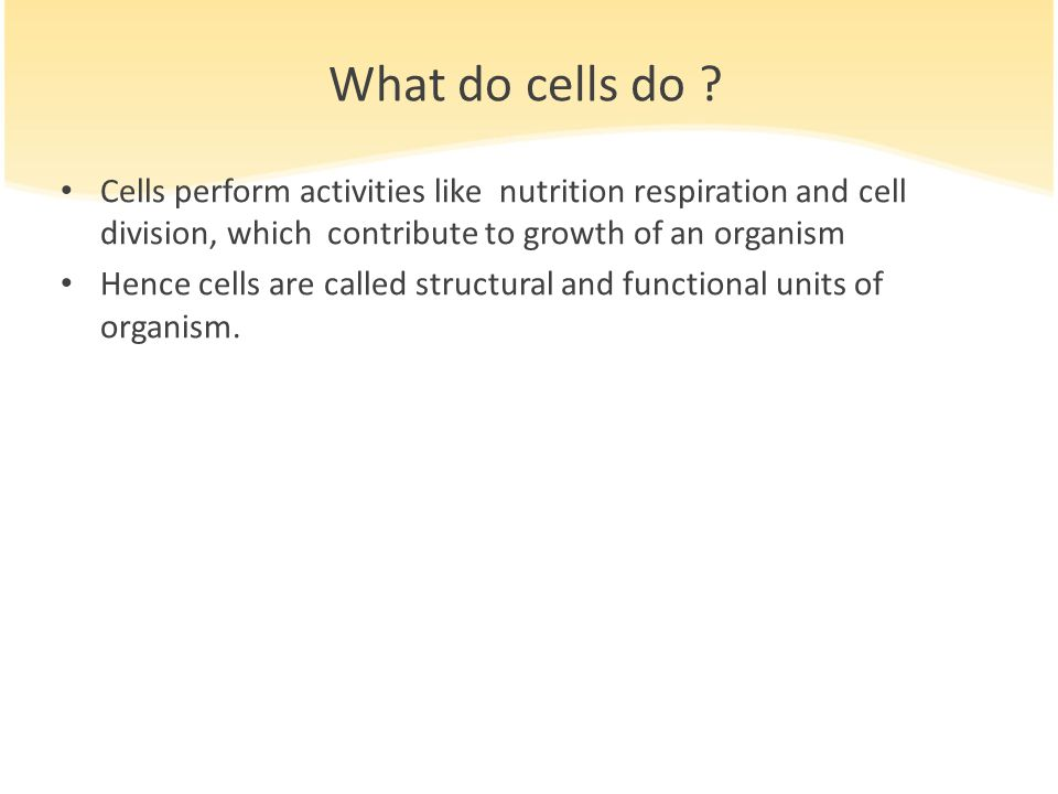 What do cells do Cells perform activities like nutrition respiration and cell division, which contribute to growth of an organism.
