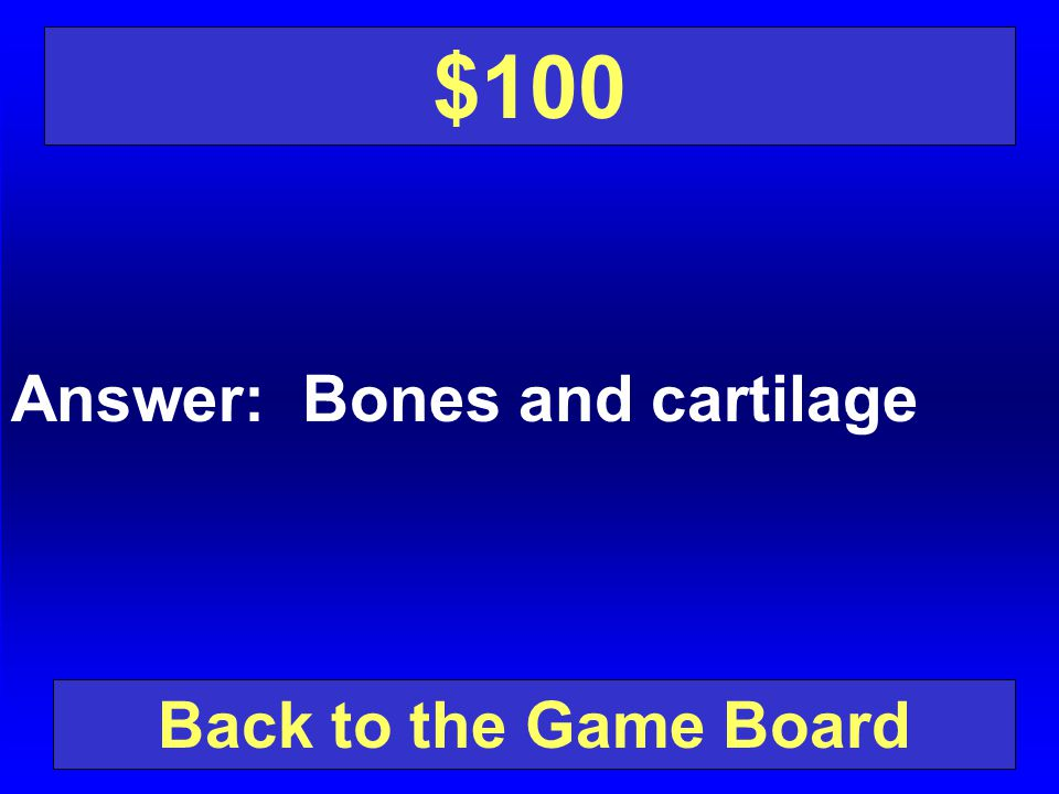 $100 Answer: Bones and cartilage Back to the Game Board